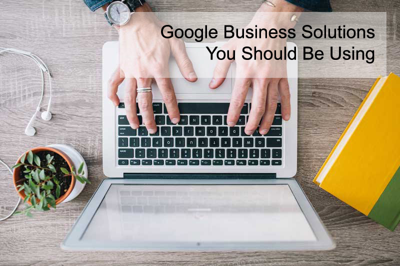 Google Business Solutions You Should Be Using
